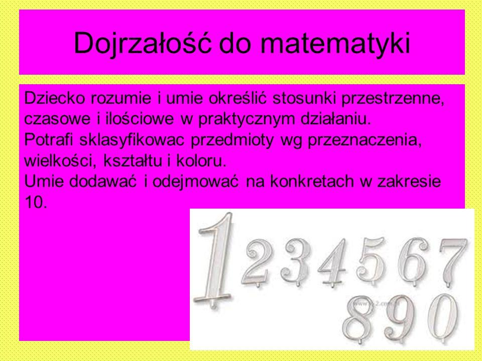 Dojrzałość do matematyki Dziecko rozumie i umie określić stosunki przestrzenne, czasowe i ilościowe w praktycznym działaniu. Potrafi sklasyfikowac prz