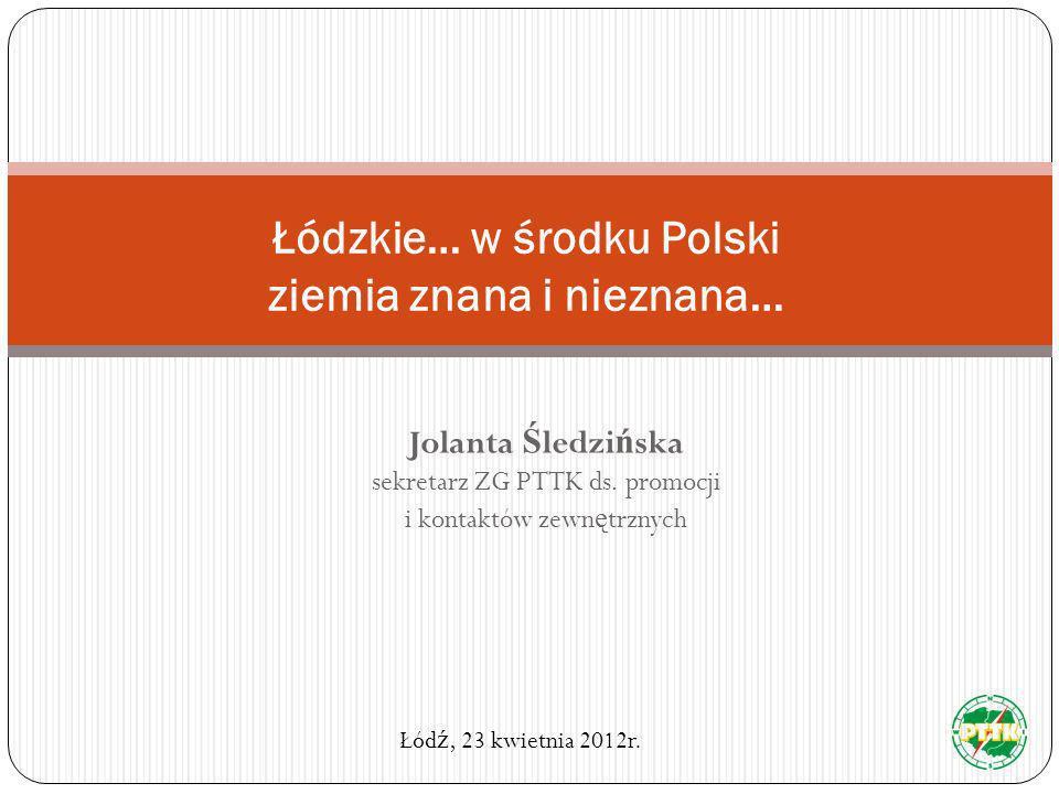 Jolanta Ś ledzi ń ska sekretarz ZG PTTK ds. promocji i kontaktów zewn ę trznych Łódzkie… w środku Polski ziemia znana i nieznana… Łód ź, 23 kwietnia 2