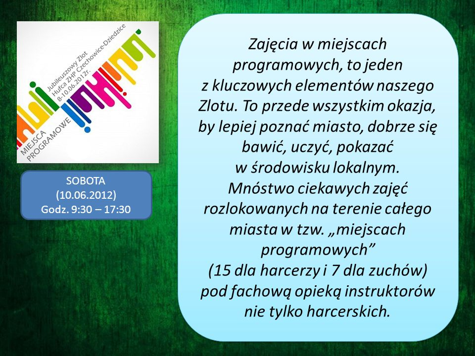 SOBOTA (10.06.2012) Godz. 9:30 – 17:30 Zajęcia w miejscach programowych, to jeden z kluczowych elementów naszego Zlotu. To przede wszystkim okazja, by