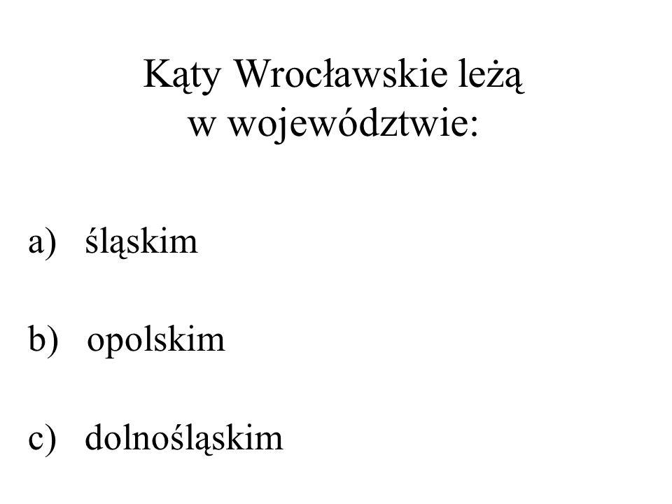 Kąty Wrocławskie leżą w województwie: a) śląskim b) opolskim c) dolnośląskim