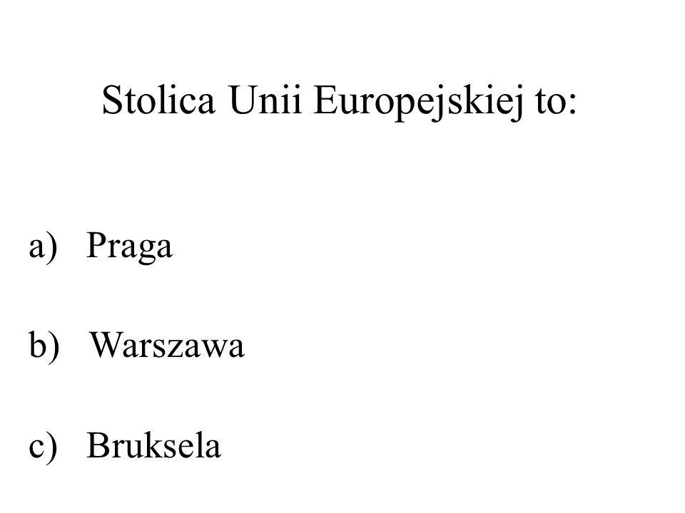Stolica Unii Europejskiej to: a) Praga b) Warszawa c) Bruksela