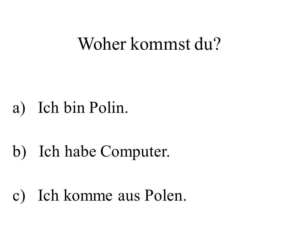 Woher kommst du? a) Ich bin Polin. b) Ich habe Computer. c) Ich komme aus Polen.