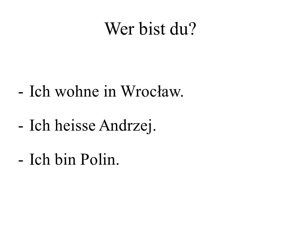 Wer bist du? -Ich wohne in Wrocław. -Ich heisse Andrzej. -Ich bin Polin.