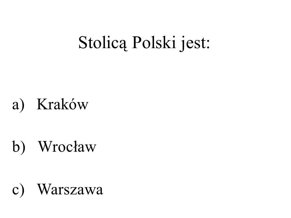 Stolicą Polski jest: a) Kraków b) Wrocław c) Warszawa