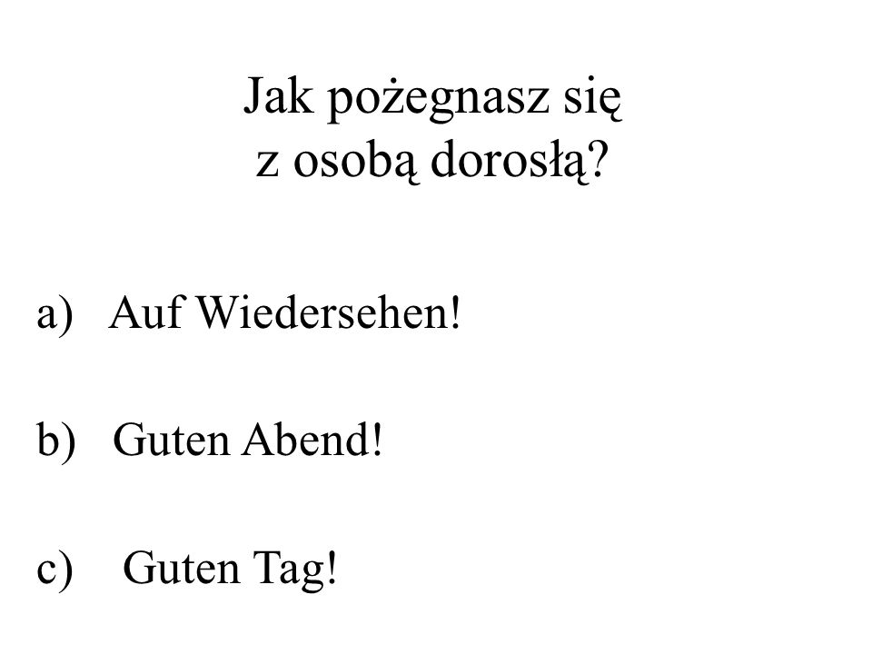 Jak pożegnasz się z osobą dorosłą? a) Auf Wiedersehen! b) Guten Abend! c) Guten Tag!