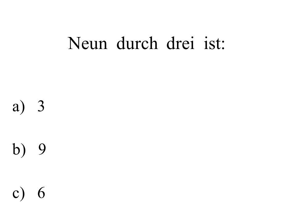 Neun durch drei ist: a) 3 b) 9 c) 6