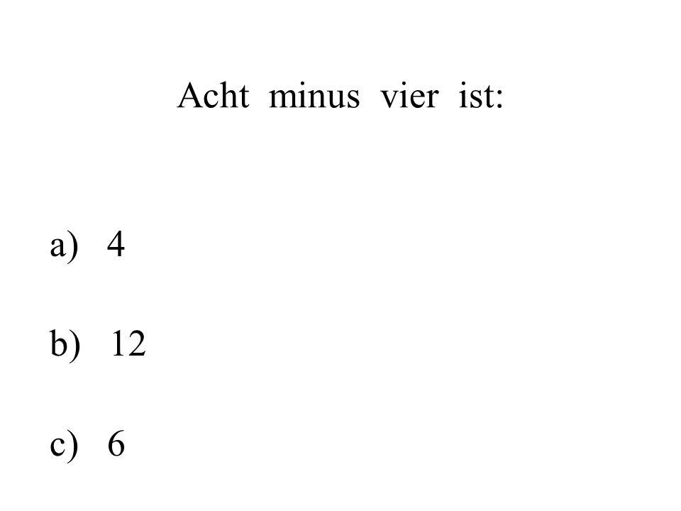Acht minus vier ist: a) 4 b) 12 c) 6
