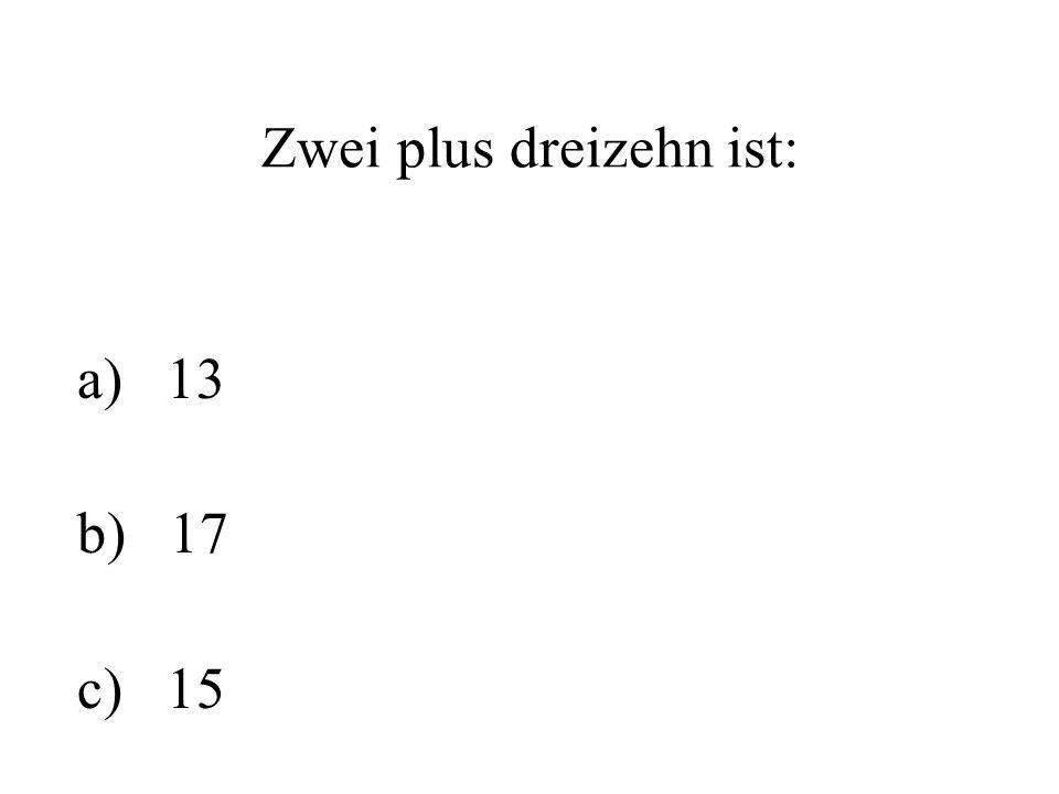Zwei plus dreizehn ist: a) 13 b) 17 c) 15