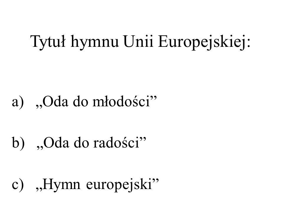 Tytuł hymnu Unii Europejskiej: a) Oda do młodości b) Oda do radości c) Hymn europejski