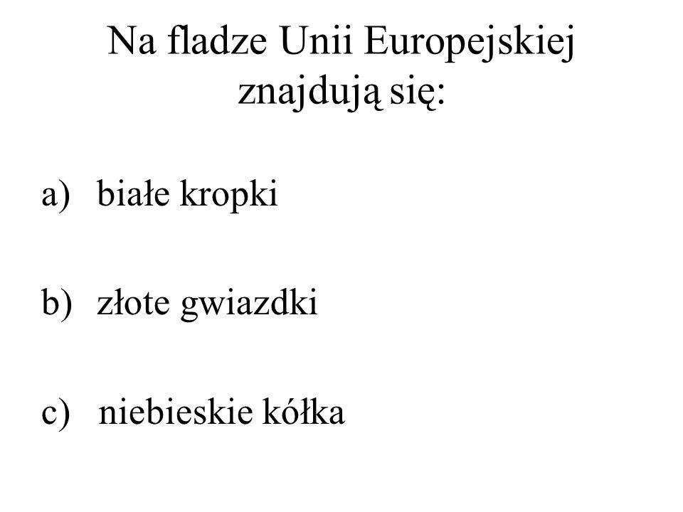 Na fladze Unii Europejskiej znajdują się: a)białe kropki b)złote gwiazdki c) niebieskie kółka