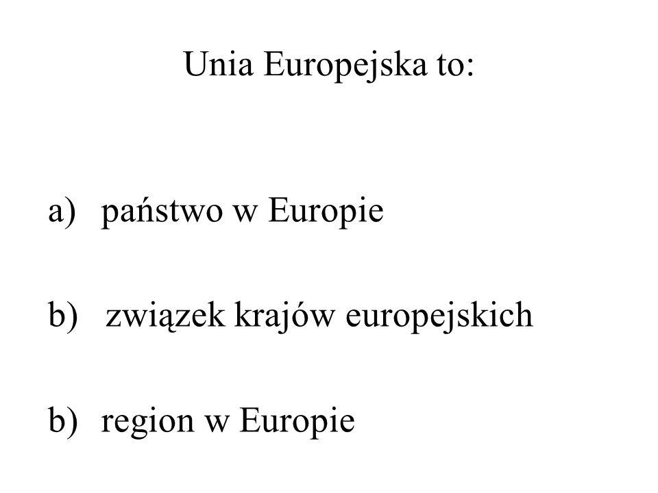 Unia Europejska to: a)państwo w Europie b) związek krajów europejskich b)region w Europie