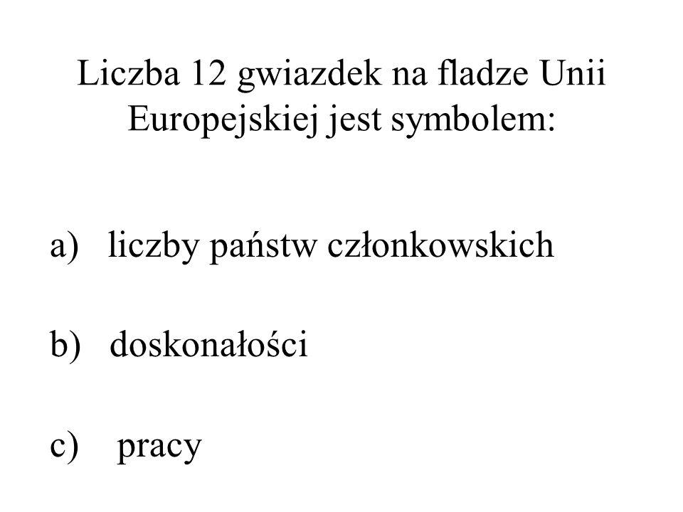 Liczba 12 gwiazdek na fladze Unii Europejskiej jest symbolem: a) liczby państw członkowskich b) doskonałości c) pracy