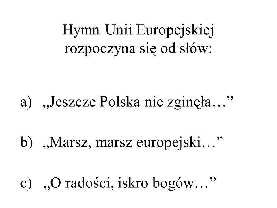Hymn Unii Europejskiej rozpoczyna się od słów: a)Jeszcze Polska nie zginęła… b)Marsz, marsz europejski… c) O radości, iskro bogów…