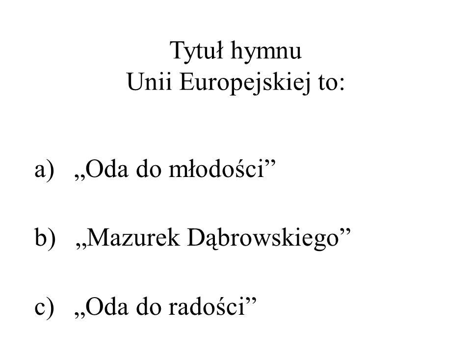 Tytuł hymnu Unii Europejskiej to: a) Oda do młodości b) Mazurek Dąbrowskiego c) Oda do radości