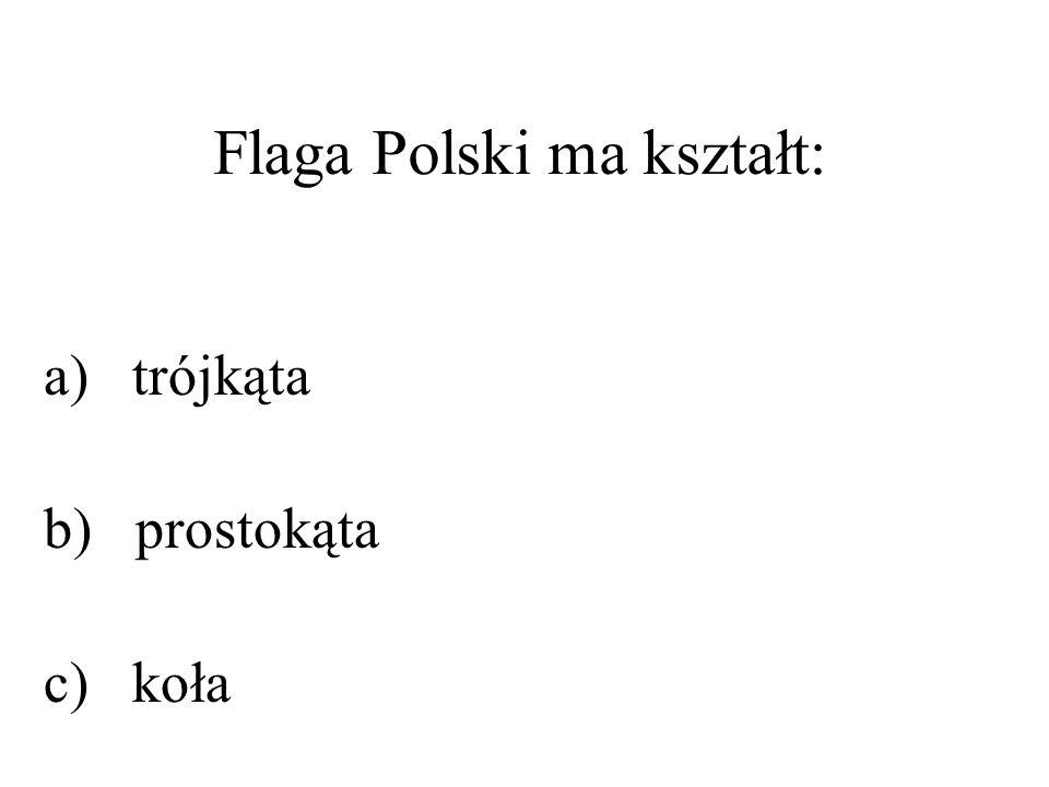 Flaga Polski ma kształt: a) trójkąta b) prostokąta c) koła