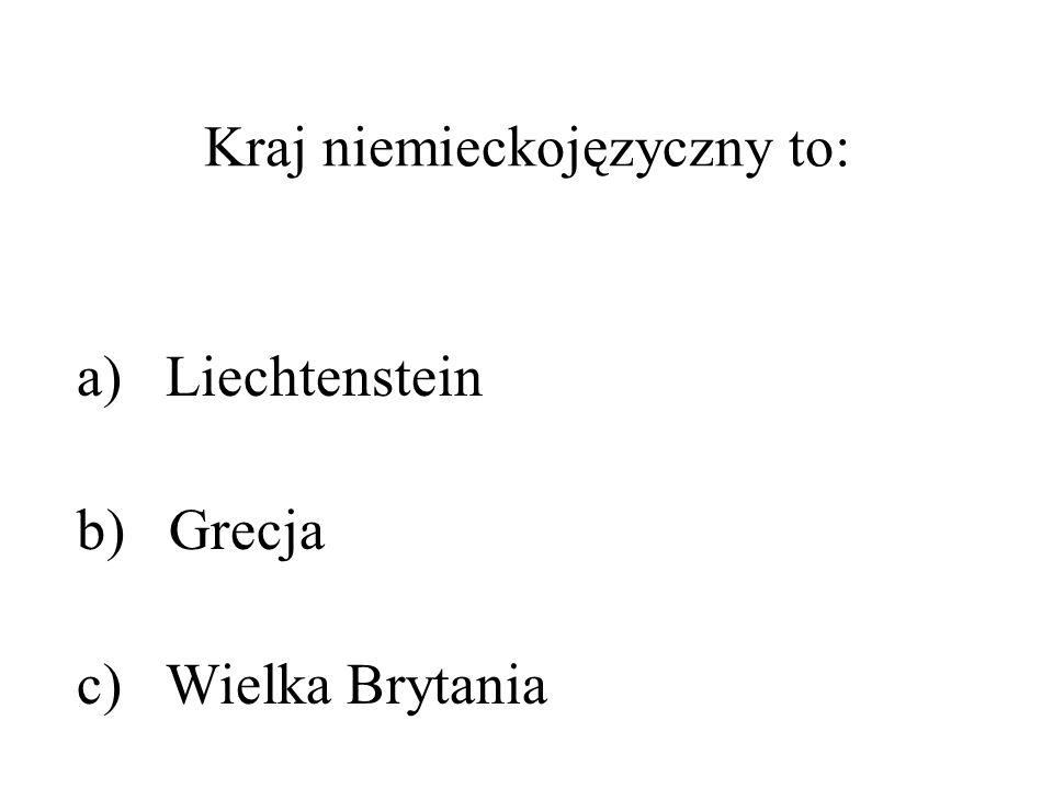 Kraj niemieckojęzyczny to: a) Liechtenstein b) Grecja c) Wielka Brytania