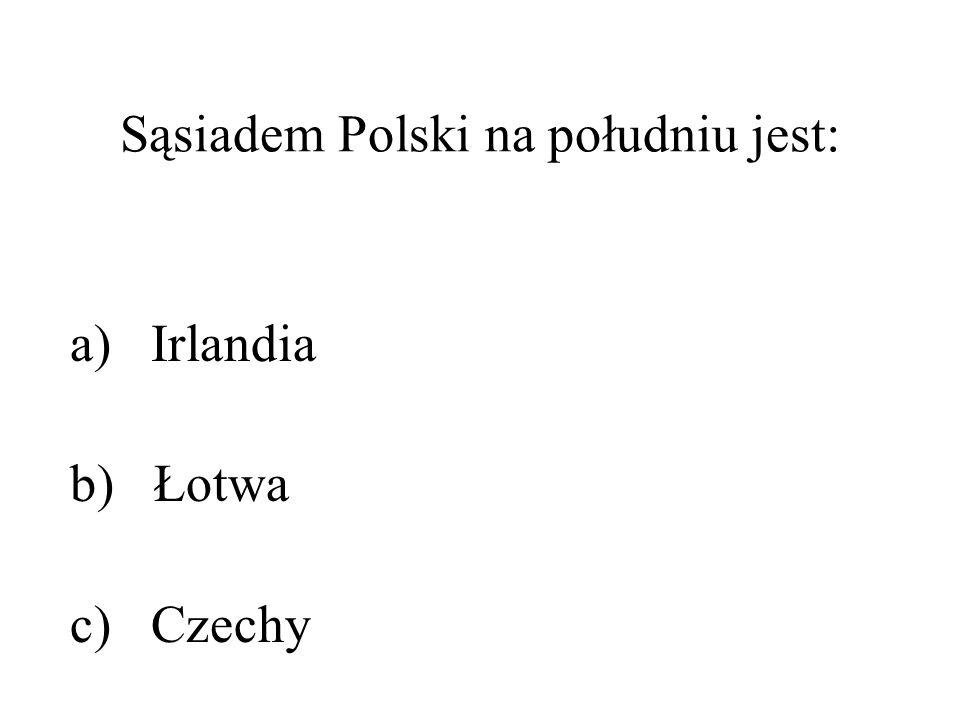 Sąsiadem Polski na południu jest: a) Irlandia b) Łotwa c) Czechy