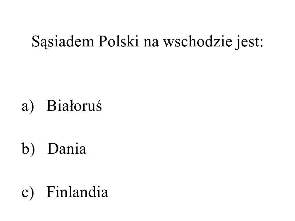 Sąsiadem Polski na wschodzie jest: a) Białoruś b) Dania c) Finlandia