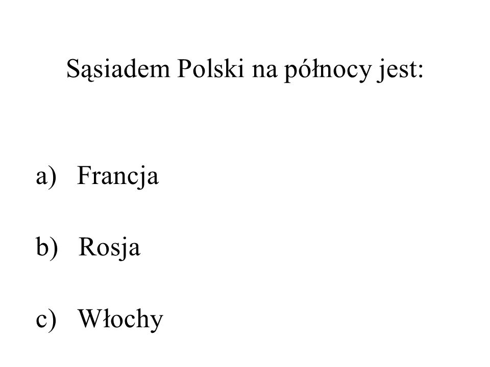 Sąsiadem Polski na północy jest: a) Francja b) Rosja c) Włochy