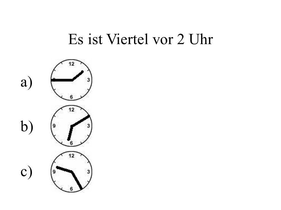 Es ist Viertel vor 2 Uhr a) b) c)