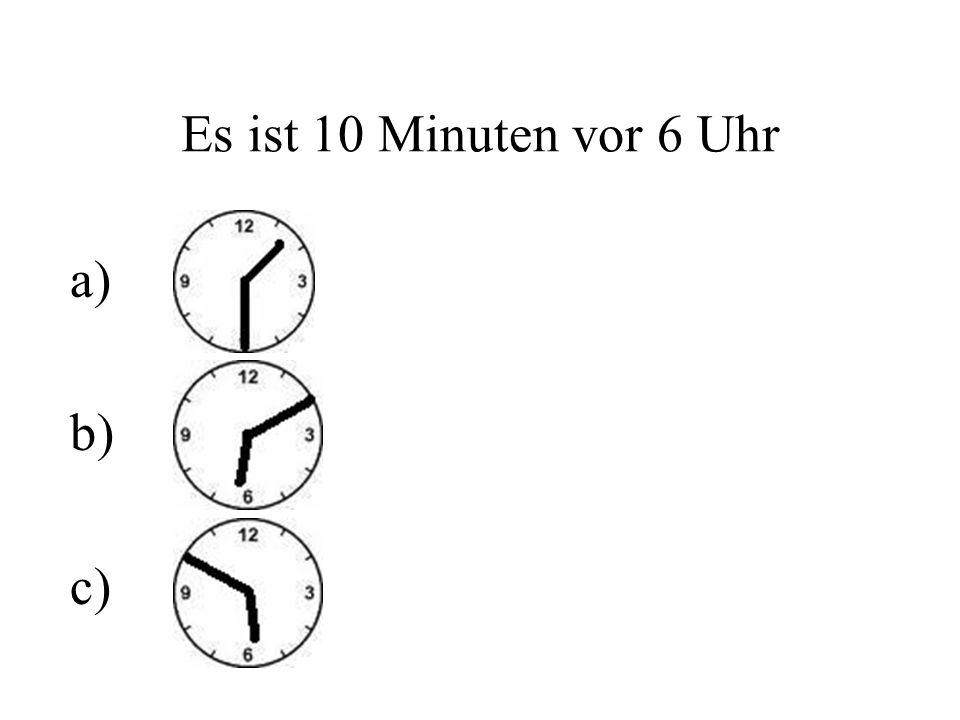 Es ist 10 Minuten vor 6 Uhr a) b) c)