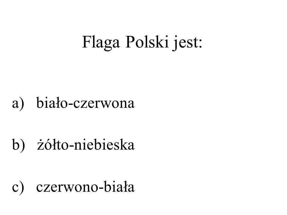 Flaga Polski jest: a) biało-czerwona b) żółto-niebieska c) czerwono-biała