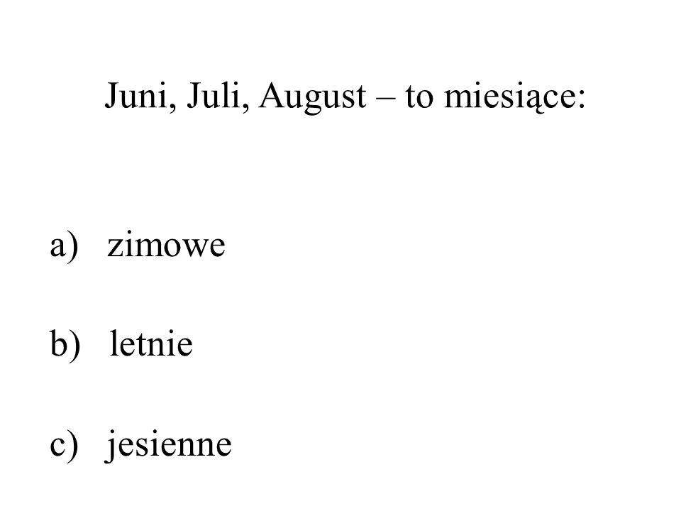 Juni, Juli, August – to miesiące: a) zimowe b) letnie c) jesienne