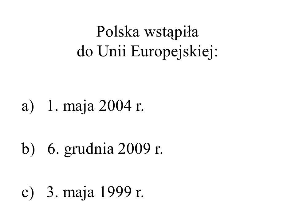 Polska wstąpiła do Unii Europejskiej: a) 1. maja 2004 r. b) 6. grudnia 2009 r. c) 3. maja 1999 r.