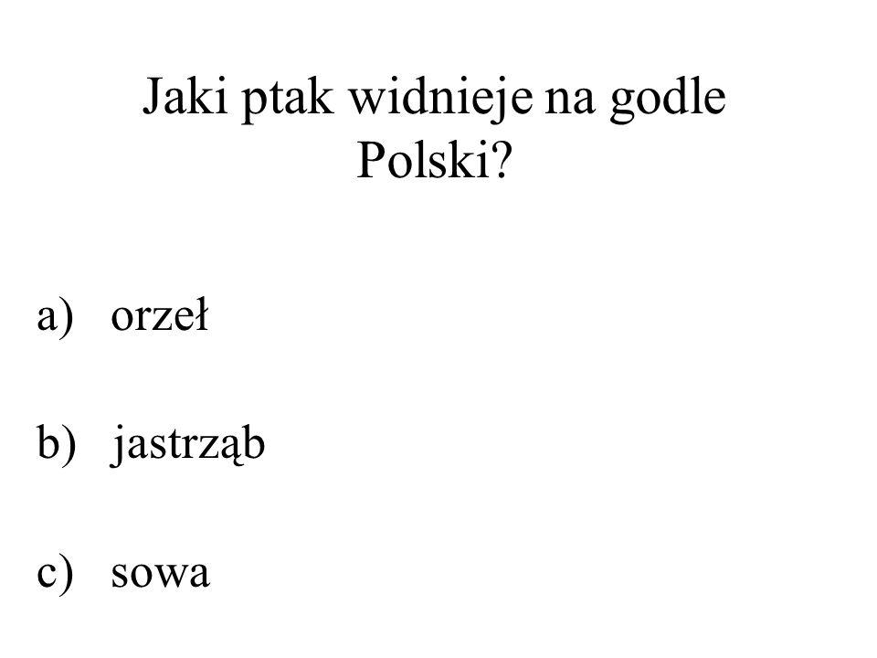 Jaki ptak widnieje na godle Polski? a) orzeł b) jastrząb c) sowa
