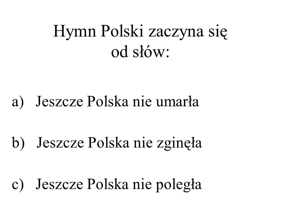 Hymn Polski zaczyna się od słów: a) Jeszcze Polska nie umarła b) Jeszcze Polska nie zginęła c) Jeszcze Polska nie poległa