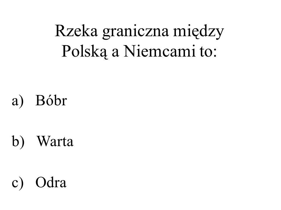 Rzeka graniczna między Polską a Niemcami to: a) Bóbr b) Warta c) Odra
