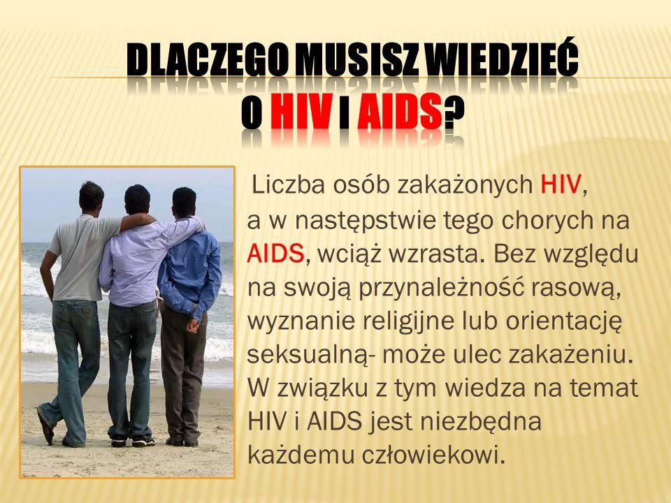Liczba osób zakażonych HIV, a w następstwie tego chorych na AIDS, wciąż wzrasta. Bez względu na swoją przynależność rasową, wyznanie religijne lub ori