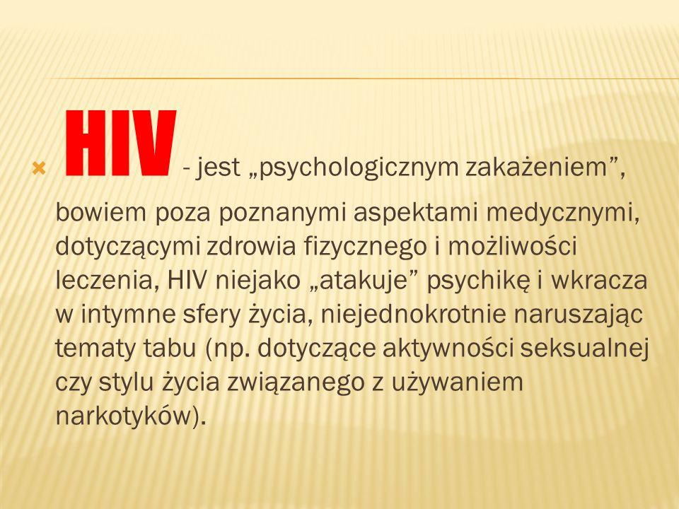 HIV - jest psychologicznym zakażeniem, bowiem poza poznanymi aspektami medycznymi, dotyczącymi zdrowia fizycznego i możliwości leczenia, HIV niejako a