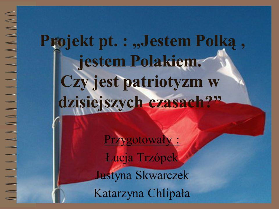 Projekt pt. : Jestem Polką, jestem Polakiem. Czy jest patriotyzm w dzisiejszych czasach? Przygotowały : Łucja Trzópek Justyna Skwarczek Katarzyna Chli