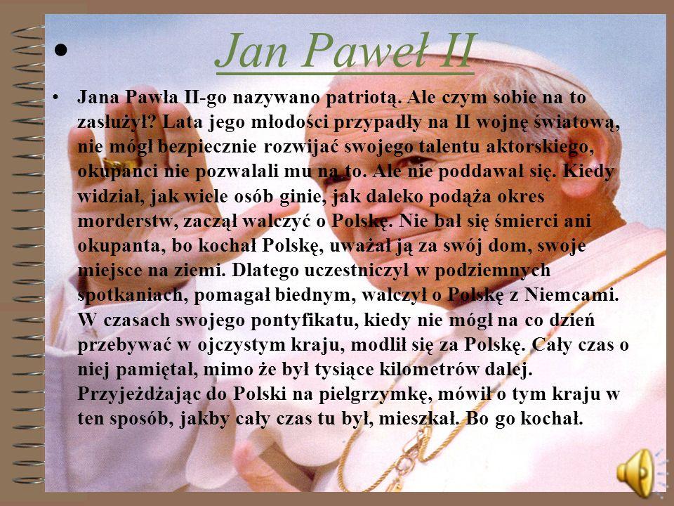 Jan Paweł II Jana Pawła II-go nazywano patriotą. Ale czym sobie na to zasłużył? Lata jego młodości przypadły na II wojnę światową, nie mógł bezpieczni