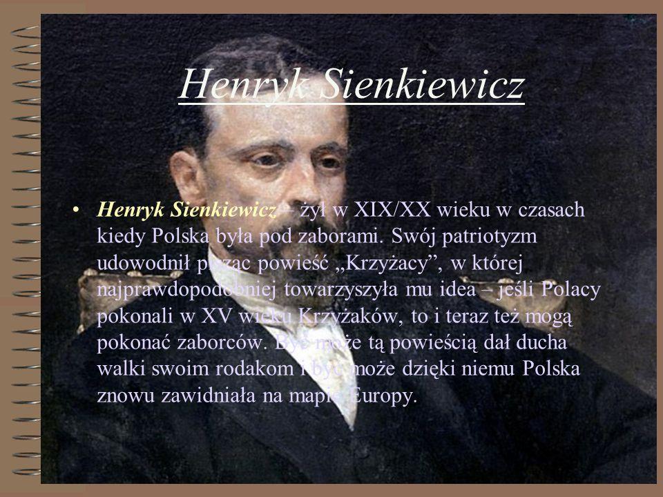 Henryk Sienkiewicz Henryk Sienkiewicz – żył w XIX/XX wieku w czasach kiedy Polska była pod zaborami. Swój patriotyzm udowodnił pisząc powieść Krzyżacy
