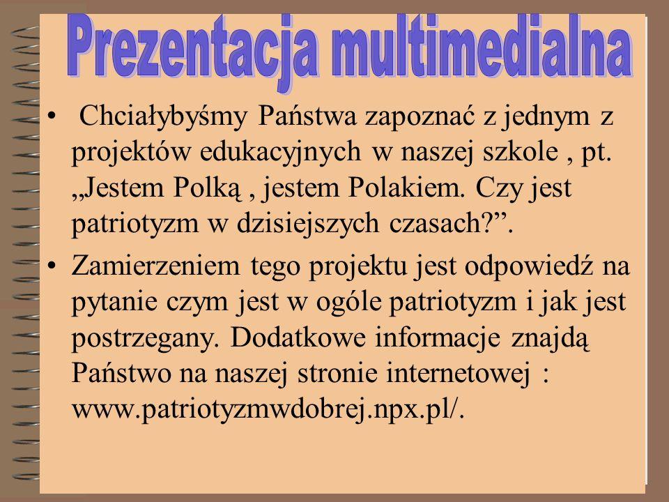 Chciałybyśmy Państwa zapoznać z jednym z projektów edukacyjnych w naszej szkole, pt. Jestem Polką, jestem Polakiem. Czy jest patriotyzm w dzisiejszych