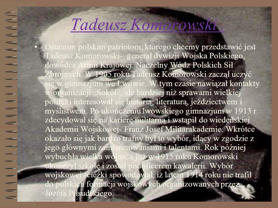 Tadeusz Komorowski. Ostatnim polskim patriotom, którego chcemy przedstawić jest Tadeusz Komorowski- generał dywizji Wojska Polskiego, dowódca Armii Kr