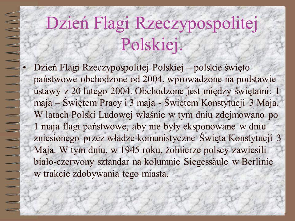 Dzień Flagi Rzeczypospolitej Polskiej. Dzień Flagi Rzeczypospolitej Polskiej – polskie święto państwowe obchodzone od 2004, wprowadzone na podstawie u