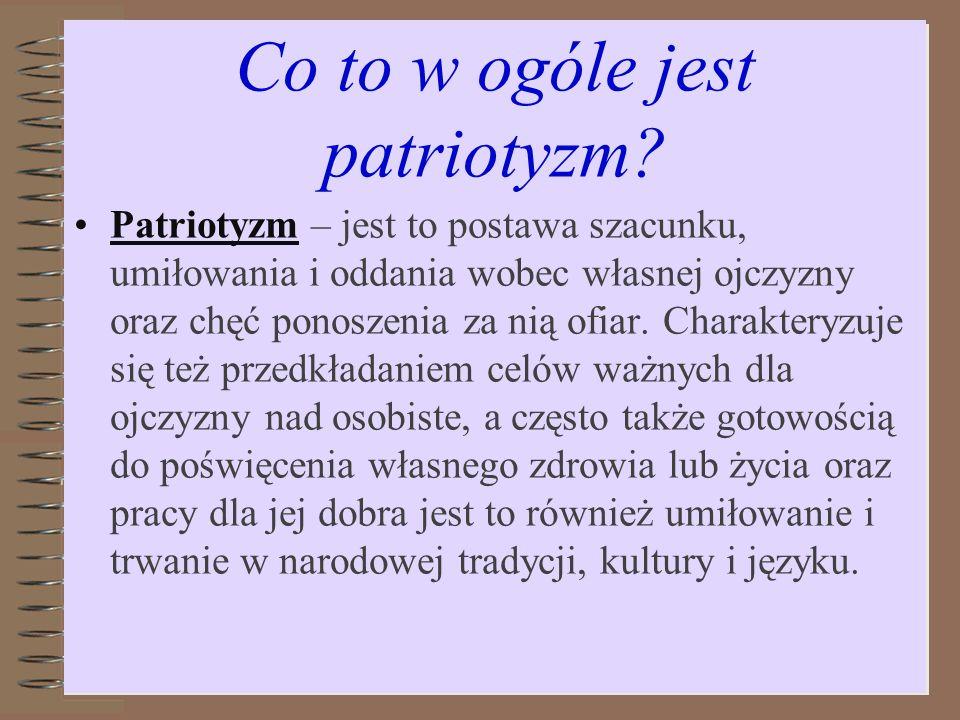 Co to w ogóle jest patriotyzm? Patriotyzm – jest to postawa szacunku, umiłowania i oddania wobec własnej ojczyzny oraz chęć ponoszenia za nią ofiar. C