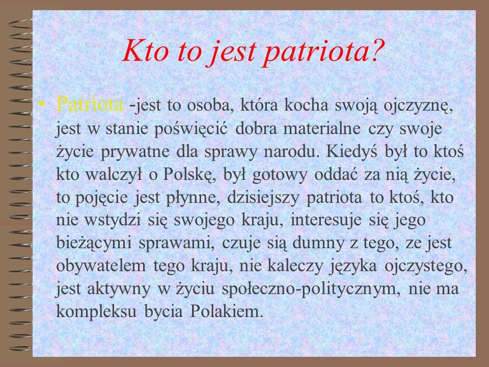 Kto to jest patriota? Patriota - jest to osoba, która kocha swoją ojczyznę, jest w stanie poświęcić dobra materialne czy swoje życie prywatne dla spra