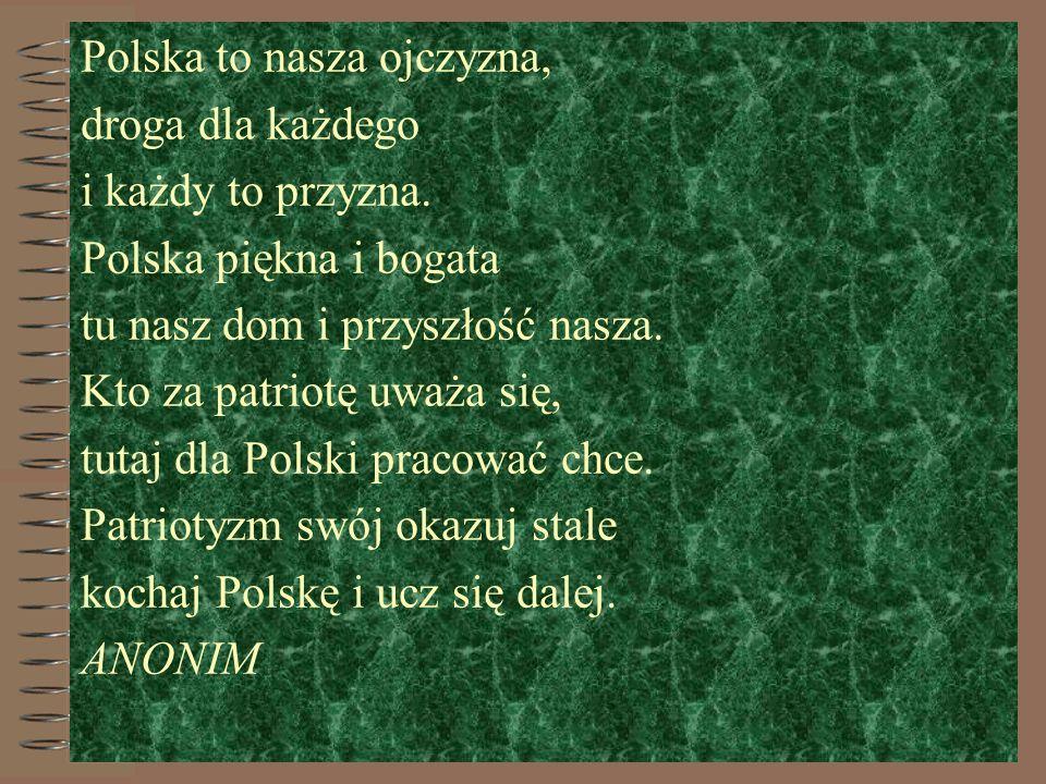 Polska to nasza ojczyzna, droga dla każdego i każdy to przyzna. Polska piękna i bogata tu nasz dom i przyszłość nasza. Kto za patriotę uważa się, tuta