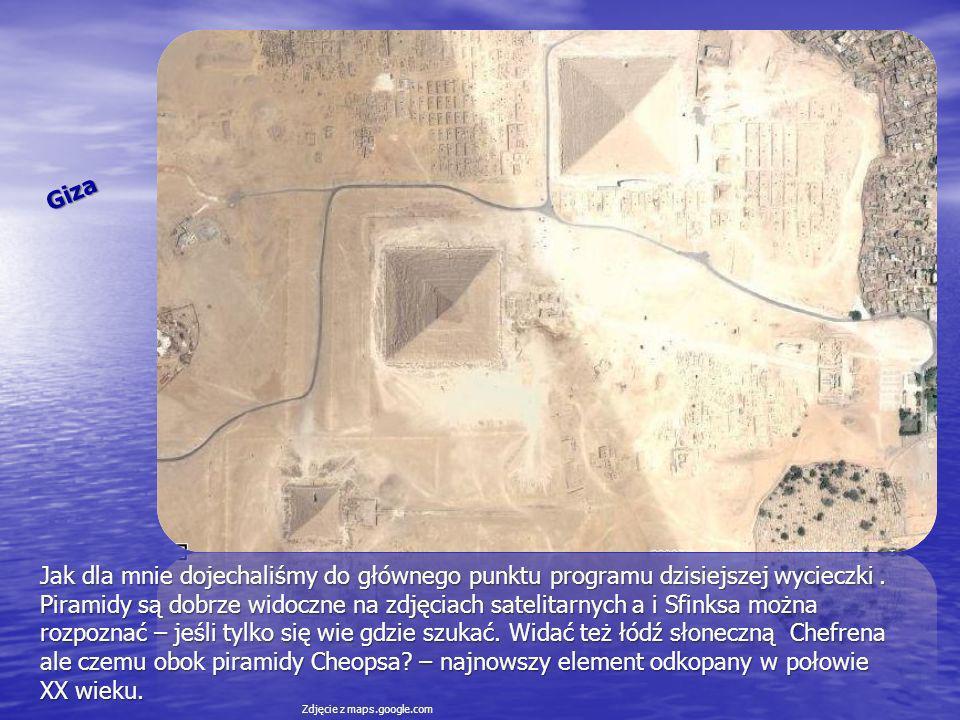 Giza Jak dla mnie dojechaliśmy do głównego punktu programu dzisiejszej wycieczki. Piramidy są dobrze widoczne na zdjęciach satelitarnych a i Sfinksa m