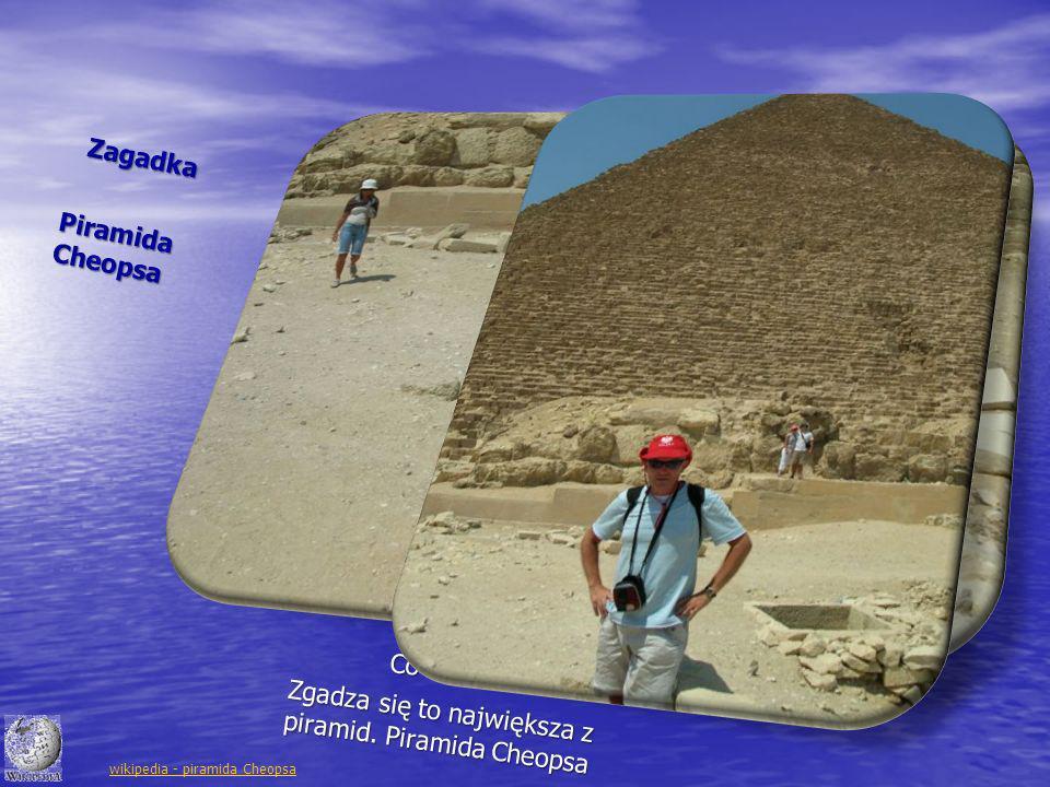 Zagadka Co to za sterta gruzu za mną? Piramida Cheopsa Zgadza się to największa z piramid. Piramida Cheopsa wikipedia - piramida Cheopsa
