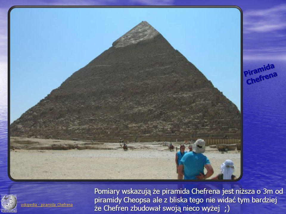 PiramidaChefrena Pomiary wskazują że piramida Chefrena jest niższa o 3m od piramidy Cheopsa ale z bliska tego nie widać tym bardziej że Chefren zbudow