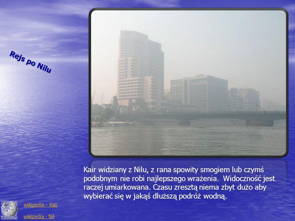 Rejs po Nilu Kair widziany z Nilu, z rana spowity smogiem lub czymś podobnym nie robi najlepszego wrażenia. Widoczność jest raczej umiarkowana. Czasu