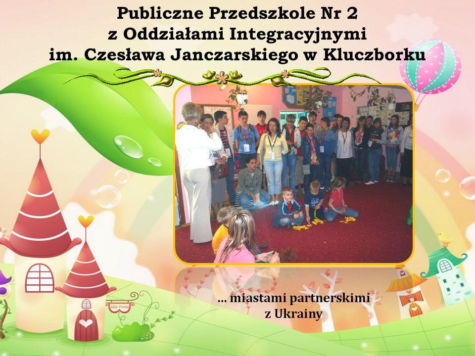 … miastami partnerskimi z Ukrainy Publiczne Przedszkole Nr 2 z Oddziałami Integracyjnymi im. Czesława Janczarskiego w Kluczborku