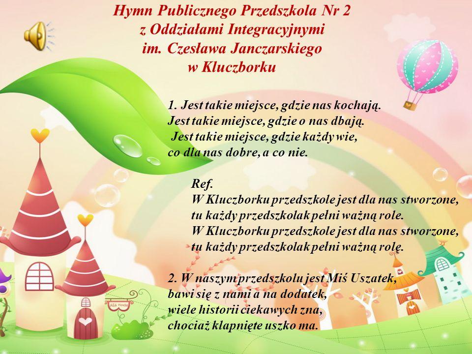 Hymn Publicznego Przedszkola Nr 2 z Oddziałami Integracyjnymi im. Czesława Janczarskiego w Kluczborku 1. Jest takie miejsce, gdzie nas kochają. Jest t