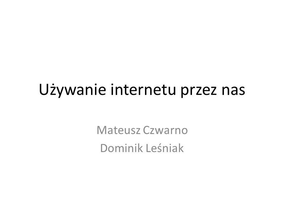 Używanie internetu przez nas Mateusz Czwarno Dominik Leśniak