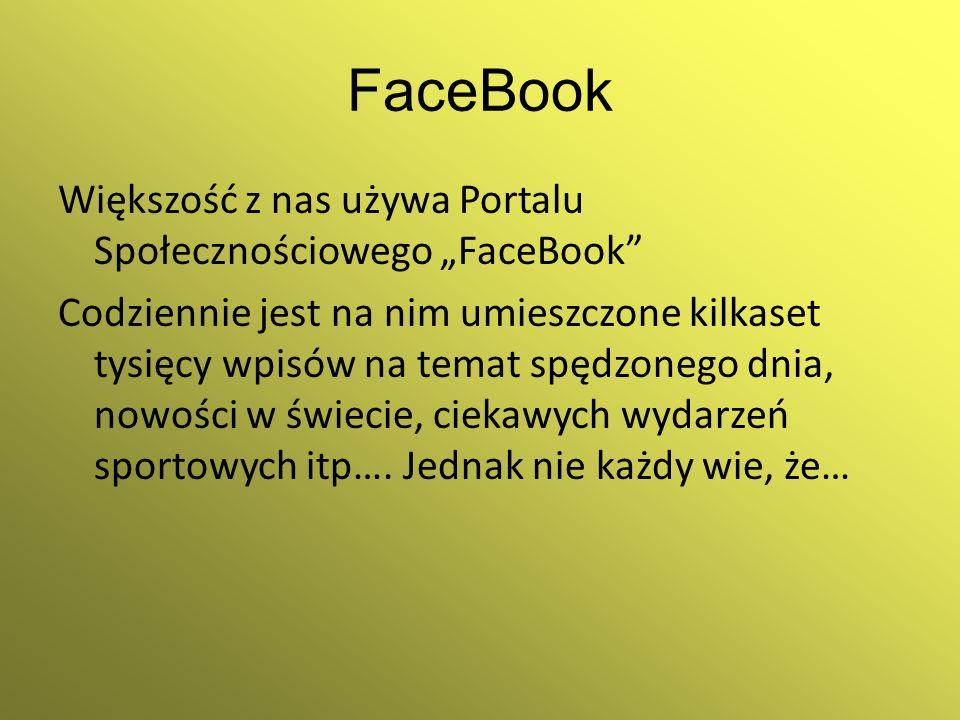 FaceBook Większość z nas używa Portalu Społecznościowego FaceBook Codziennie jest na nim umieszczone kilkaset tysięcy wpisów na temat spędzonego dnia,